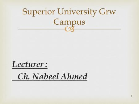  Lecturer : Ch. Nabeel Ahmed Superior University Grw Campus 1.