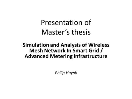 Presentation of Master's thesis Simulation and Analysis of Wireless Mesh Network In Smart Grid / Advanced Metering Infrastructure Philip Huynh.