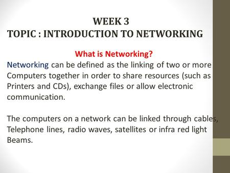 WEEK 3 TOPIC : INTRODUCTION TO NETWORKING What is Networking? Networking can be defined as the linking of two or more Computers together in order to share.