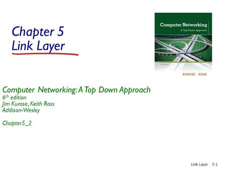 Chapter 5 Link Layer Link Layer5-1 Computer Networking: A Top Down Approach 6 th edition Jim Kurose, Keith Ross Addison-Wesley Chapter5_2.