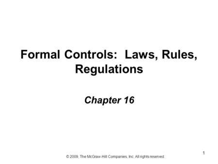 1 Formal Controls: Laws, Rules, Regulations Chapter 16 © 2009, The McGraw-Hill Companies, Inc. All rights reserved.