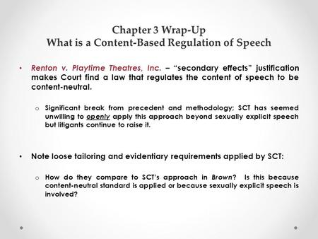 "Chapter 3 Wrap-Up What is a Content-Based Regulation of Speech Renton v. Playtime Theatres, Inc. – ""secondary effects"" justification makes Court find a."