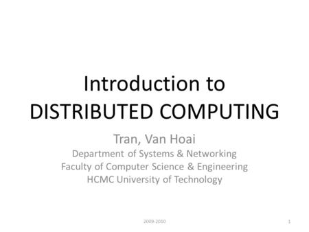 Introduction to DISTRIBUTED COMPUTING Tran, Van Hoai Department of Systems & Networking Faculty of Computer Science & Engineering HCMC University of Technology.