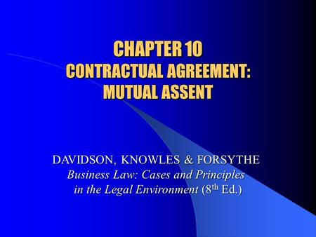 CHAPTER 10 CONTRACTUAL AGREEMENT: MUTUAL ASSENT DAVIDSON, KNOWLES & FORSYTHE Business Law: Cases and Principles in the Legal Environment (8 th Ed.)