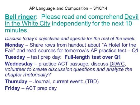 AP Language and Composition – 3/10/14 Bell ringer: Please read and comprehend Devil in the White City independently for the next 10 minutes. Discuss today's.