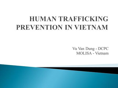 Vu Van Dung - DCPC MOLISA - Vietnam.  I. Situation of human trafficking prevention (HTP)  II. Related laws and policies  III. Responsibilities of line.