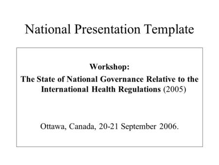 National Presentation Template Workshop: The State of National Governance Relative to the International Health Regulations (2005) Ottawa, Canada, 20-21.