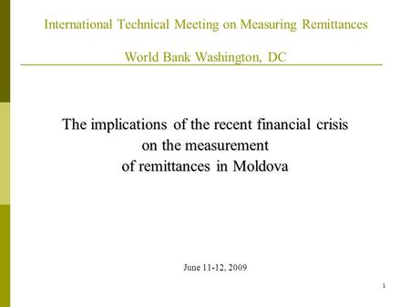 1 International Technical Meeting on Measuring Remittances World Bank Washington, DC The implications of the recent financial crisis on the measurement.