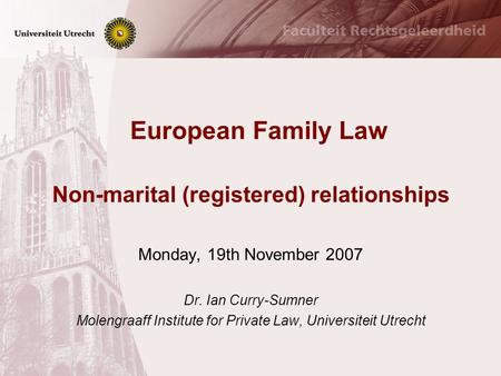 European Family Law Non-marital (registered) relationships Monday, 19th November 2007 Dr. Ian Curry-Sumner Molengraaff Institute for Private Law, Universiteit.