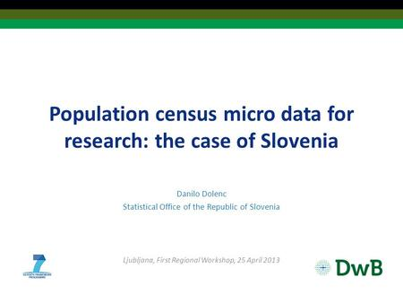 Population census micro data for research: the case of Slovenia Danilo Dolenc Statistical Office of the Republic of Slovenia Ljubljana, First Regional.
