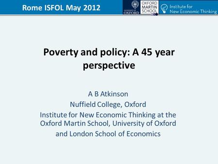 Poverty and policy: A 45 year perspective A B Atkinson Nuffield College, Oxford Institute for New Economic Thinking at the Oxford Martin School, University.