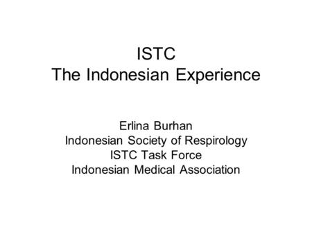 ISTC The Indonesian Experience Erlina Burhan Indonesian Society of Respirology ISTC Task Force Indonesian Medical Association.