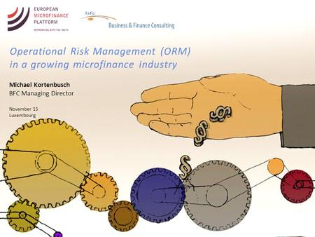 Operational Risk Management (ORM) in a growing microfinance industry Michael Kortenbusch BFC Managing Director November 15 Luxembourg.