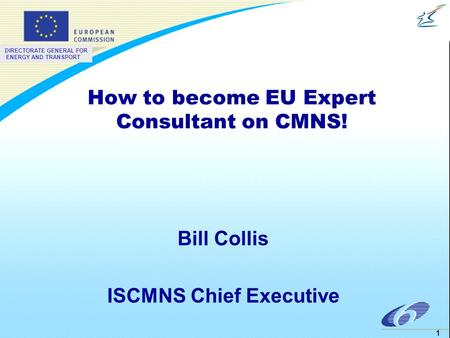 DIRECTORATE GENERAL FOR ENERGY AND TRANSPORT 1 How to become EU Expert Consultant on CMNS! Bill Collis ISCMNS Chief Executive.