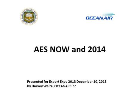 AES NOW and 2014 Presented for Export Expo 2013 December 10, 2013 by Harvey Waite, OCEANAIR Inc.