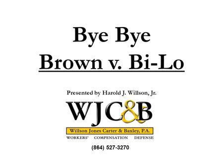 Bye Brown v. Bi-Lo Presented by Harold J. Willson, Jr. (864) 527-3270.