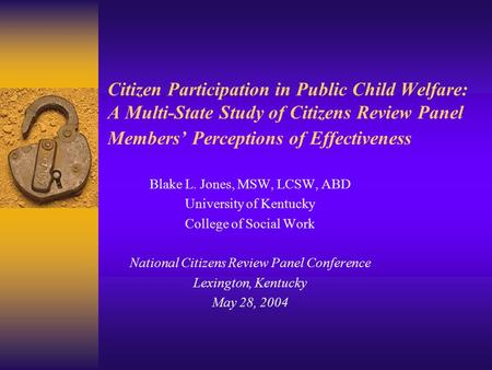 Citizen Participation in Public Child Welfare: A Multi-State Study of Citizens Review Panel Members' Perceptions of Effectiveness Blake L. Jones, MSW,