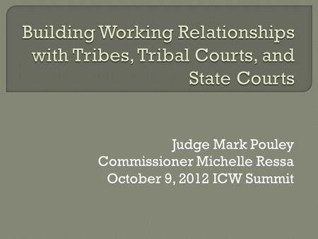Judge Mark Pouley Commissioner Michelle Ressa October 9, 2012 ICW Summit.