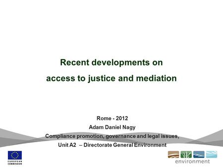Recent developments on access to justice and mediation Rome - 2012 Adam Daniel Nagy Compliance promotion, governance and legal issues, Unit A2 – Directorate.
