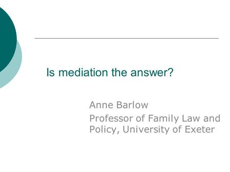 Is mediation the answer? Anne Barlow Professor of Family Law and Policy, University of Exeter.