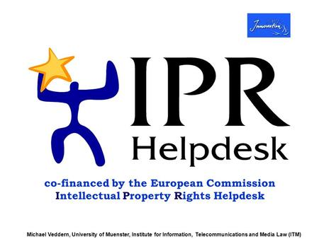 co-financed by the European Commission Intellectual Property Rights Helpdesk Michael Veddern, University of Muenster, Institute for Information, Telecommunications.