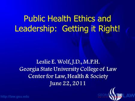 Public Health Ethics and Leadership: Getting it Right! Leslie E. Wolf, J.D., M.P.H. Georgia State University College of Law Center for Law, Health & Society.