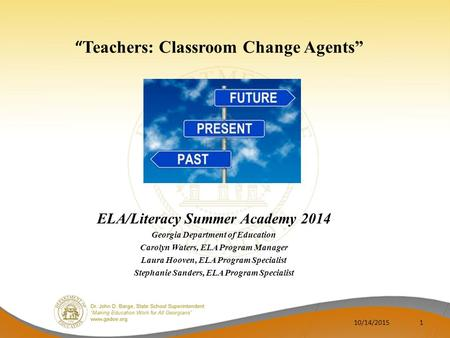 """ Teachers: Classroom Change Agents"" ELA/Literacy Summer Academy 2014 Georgia Department of Education Carolyn Waters, ELA Program Manager Laura Hooven,"