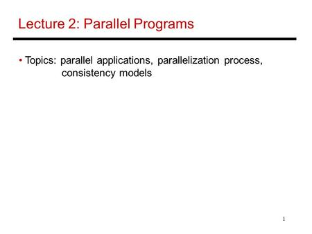 1 Lecture 2: Parallel Programs Topics: parallel applications, parallelization process, consistency models.