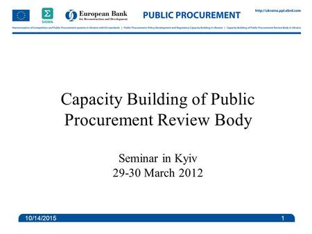 Capacity Building of Public Procurement Review Body Seminar in Kyiv 29-30 March 2012 10/14/2015 1.