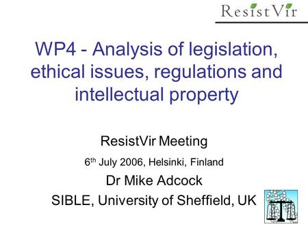 WP4 - Analysis of legislation, ethical issues, regulations and intellectual property ResistVir Meeting 6 th July 2006, Helsinki, Finland Dr Mike Adcock.