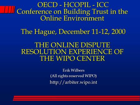 OECD - HCOPIL - ICC Conference on Building Trust in the Online Environment The Hague, December 11-12, 2000 THE ONLINE DISPUTE RESOLUTION EXPERIENCE OF.
