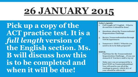 Pick up a copy of the ACT practice test. It is a full length version of the English section. Ms. B will discuss how this is to be completed and when it.
