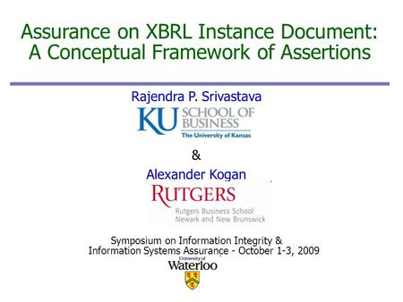 1 Assurance on XBRL Instance Document: A Conceptual Framework of Assertions Rajendra P. Srivastava & Alexander Kogan Symposium on Information Integrity.