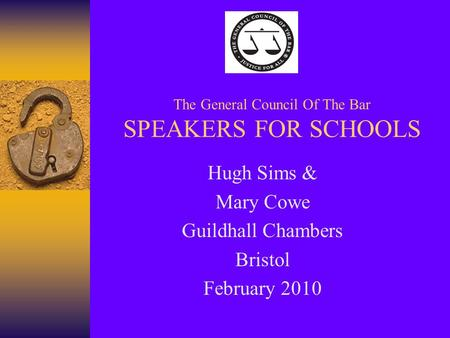 The General Council Of The Bar SPEAKERS FOR SCHOOLS Hugh Sims & Mary Cowe Guildhall Chambers Bristol February 2010.