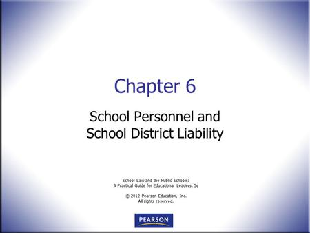 School Law and the Public Schools: A Practical Guide for Educational Leaders, 5e © 2012 Pearson Education, Inc. All rights reserved. Chapter 6 School Personnel.
