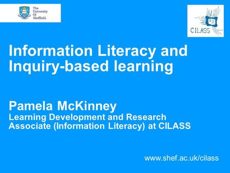 Information Literacy and Inquiry-based learning Pamela McKinney Learning Development and Research Associate (Information Literacy) at CILASS www.shef.ac.uk/cilass.