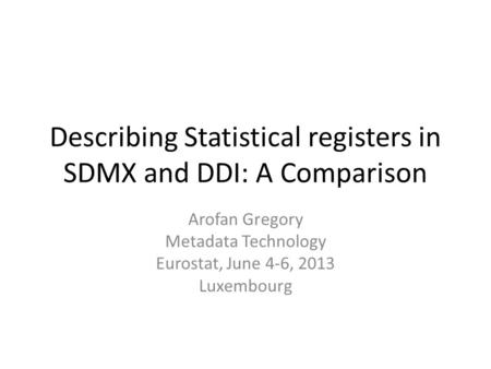 Describing Statistical registers in SDMX and DDI: A Comparison Arofan Gregory Metadata Technology Eurostat, June 4-6, 2013 Luxembourg.