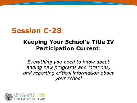 Session C-28 Keeping Your School's Title IV Participation Current: Everything you need to know about adding new programs and locations, and reporting critical.