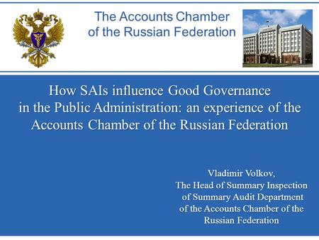 How SAIs influence Good Governance in the Public Administration: an experience of the Accounts Chamber of the Russian Federation The Accounts Chamber of.