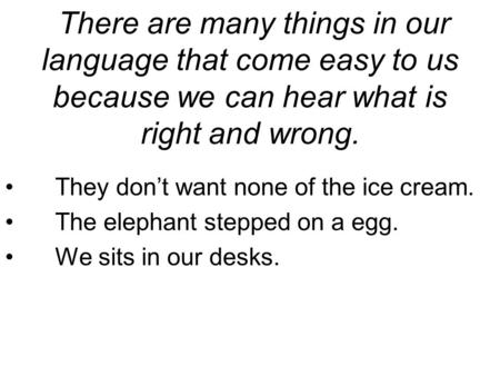 There are many things in our language that come easy to us because we can hear what is right and wrong. They don't want none of the ice cream. The elephant.