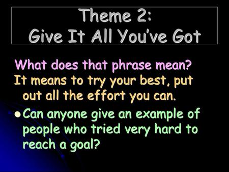 Theme 2: Give It All You've Got What does that phrase mean? It means to try your best, put out all the effort you can. Can anyone give an example of people.