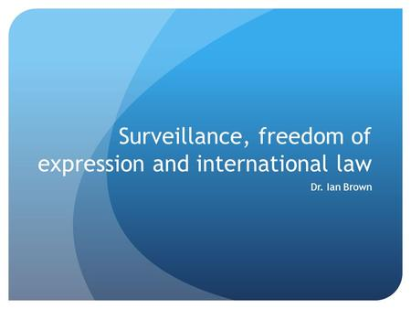 Surveillance, freedom of expression and international law Dr. Ian Brown.