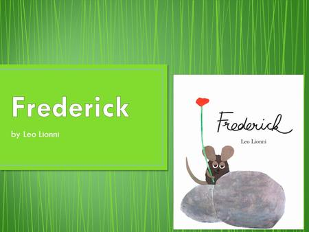 By Leo Lionni. Frederick is a mouse that lives with his mouse family in a stone wall. All the mice work to gather food for winter, except for Frederick.