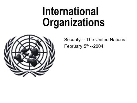 International Organizations Security -- The United Nations February 5 th --2004.
