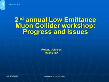 Rol -2/15/2007 2nd Annual LEMC workshop 1 2 nd annual Low Emittance Muon Collider workshop: Progress and Issues Muons, Inc. Rolland Johnson, Muons, Inc.