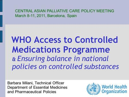 WHO Access to Controlled Medications Programme & Ensuring balance in national policies on controlled substances Barbara Milani, Technical Officer Department.