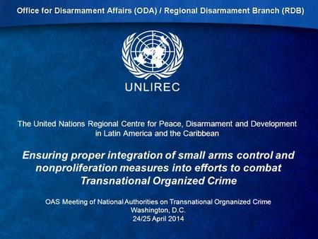 The United Nations Regional Centre for Peace, Disarmament and Development in Latin America and the Caribbean Ensuring proper integration of small arms.
