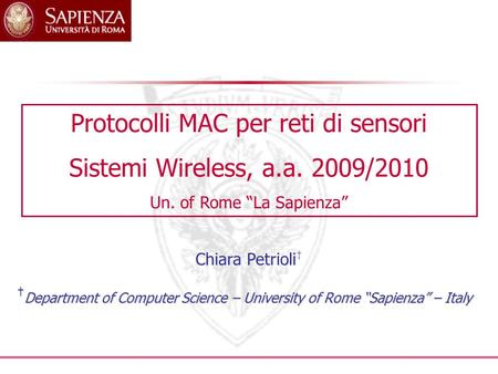 "† Department of Computer Science – University of Rome ""Sapienza"" – Italy Protocolli MAC per reti di sensori Sistemi Wireless, a.a. 2009/2010 Un. of Rome."