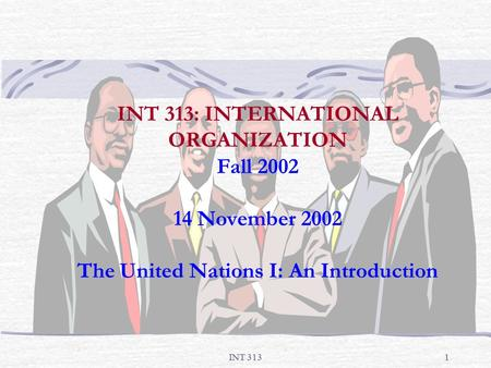 INT 3131 INT 313: INTERNATIONAL ORGANIZATION Fall 2002 14 November 2002 The United Nations I: An Introduction.