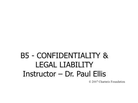 B5 - CONFIDENTIALITY & LEGAL LIABILITY Instructor – Dr. Paul Ellis © 2007 Charteris Foundation.